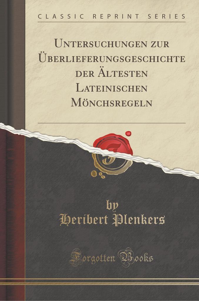 Untersuchungen zur Überlieferungsgeschichte der Ältesten Lateinischen Mönchsregeln (Classic Reprint)
