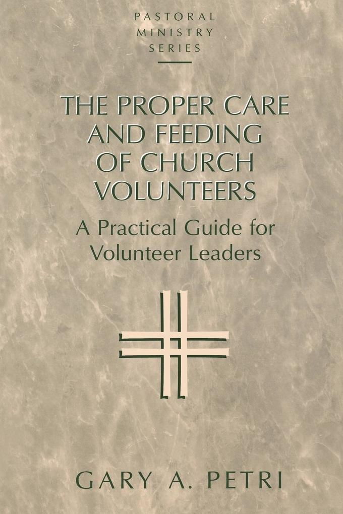 The Proper Care and Feeding of Church Volunteers: A Practical Guide for Volunteer Leaders als Taschenbuch