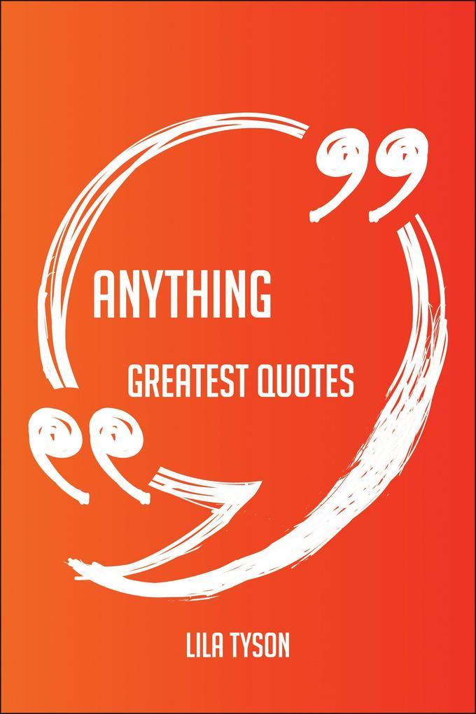 Anything Greatest Quotes - Quick, Short, Medium...
