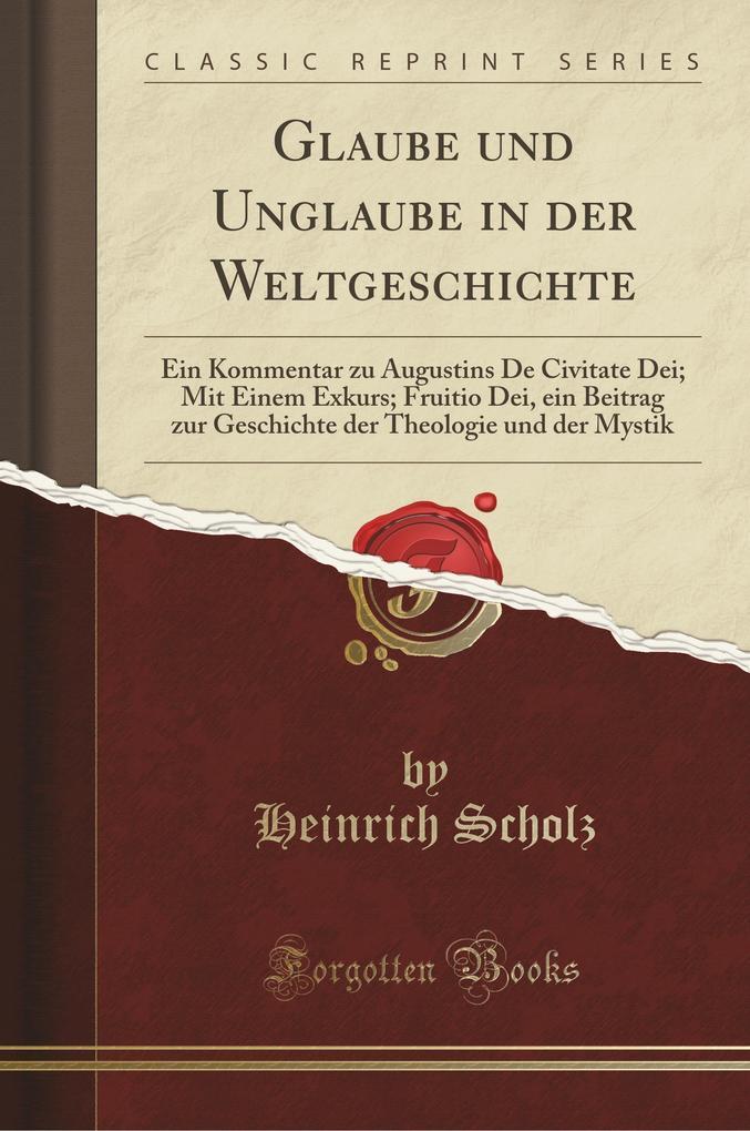 Glaube Und Unglaube in Der Weltgeschichte: Ein Kommentar Zu Augustins de Civitate Dei; Mit Einem Exkurs; Fruitio Dei, Ei