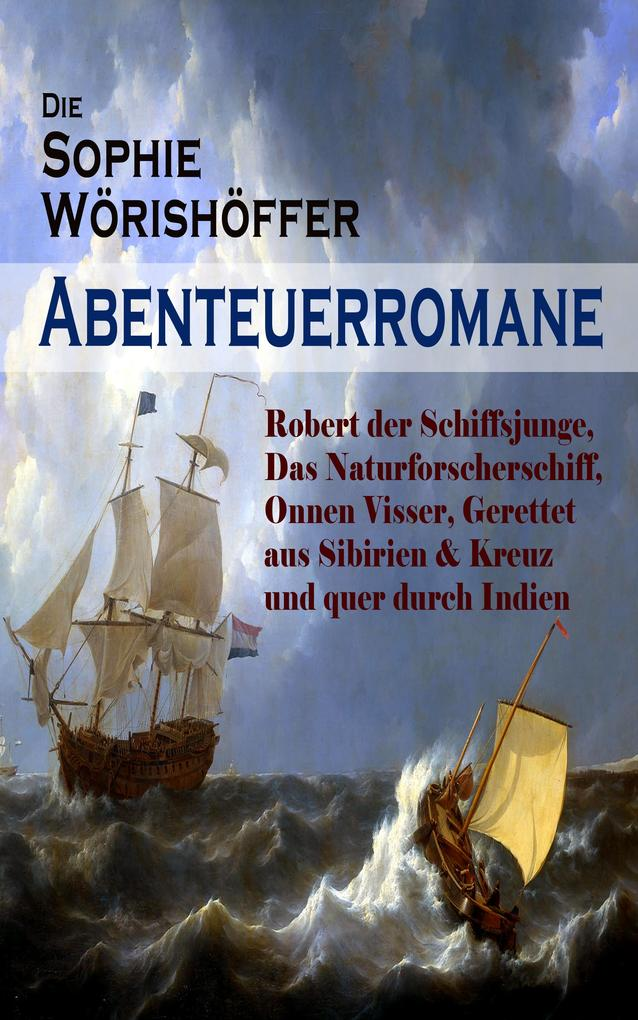 Die Sophie Wörishöffer-Abenteuerromane: Robert der Schiffsjunge, Das Naturforscherschiff, Onnen Visser, Gerettet aus Sibirien & Kreuz und quer durch Indien als eBook epub