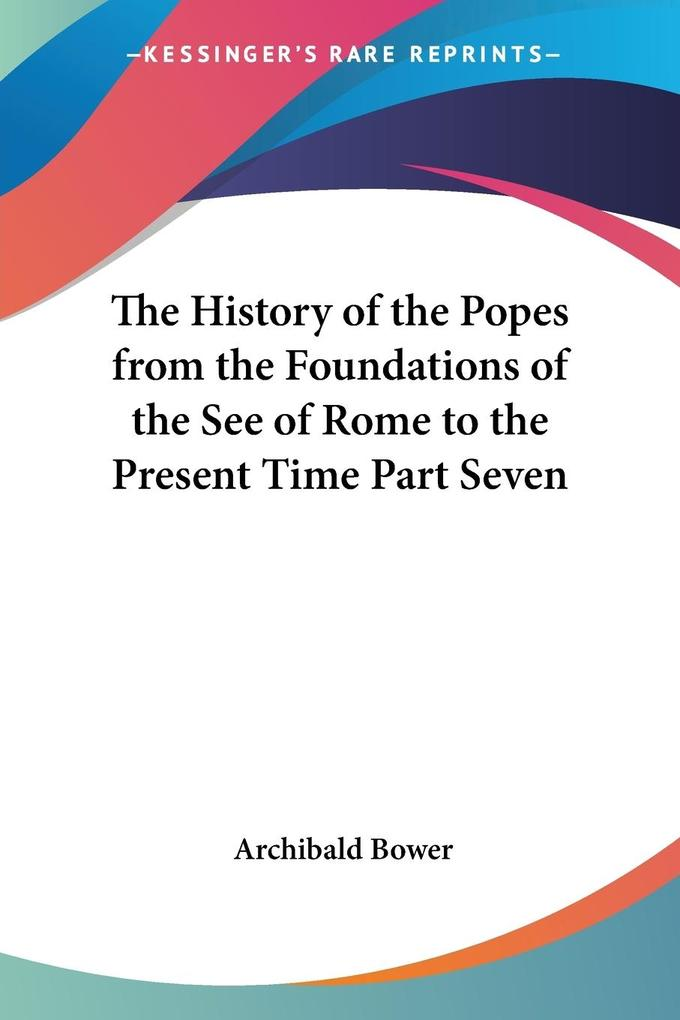 The History of the Popes from the Foundations of the See of Rome to the Present Time Part Seven als Taschenbuch