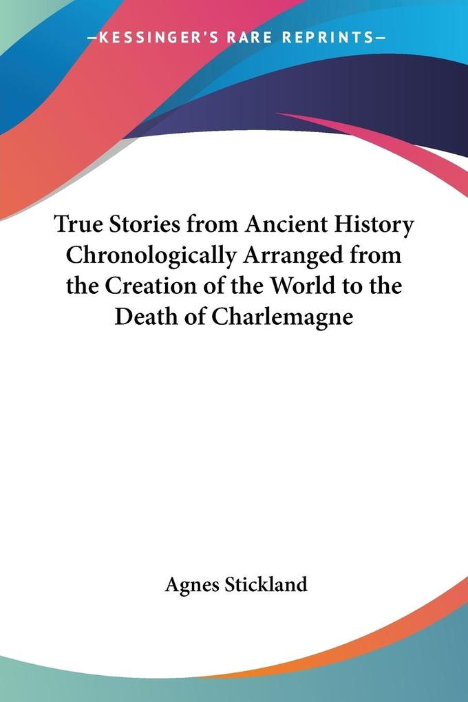 True Stories from Ancient History Chronologically Arranged from the Creation of the World to the Death of Charlemagne als Taschenbuch