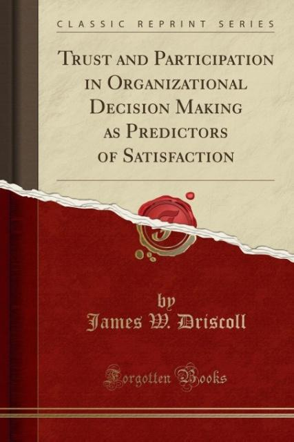 Trust and Participation in Organizational Decision Making as Predictors of Satisfaction (Classic Reprint) als Taschenbuch von James W. Driscoll