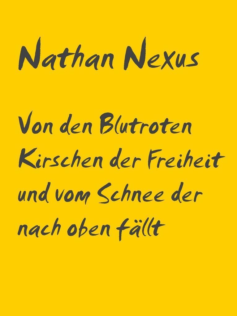Von den Blutroten Kirschen der Freiheit und vom Schnee der nach oben fällt als eBook von Nathan Nexus