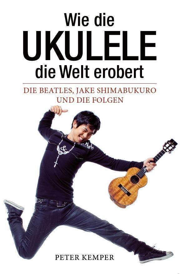 Wie die Ukulele die Welt erobert - Die Beatles, Jake Shimabukuro und die Folgen (Books About Music) als Buch von Peter K