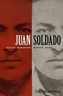 Juan Soldado: Rapist, Murderer, Martyr, Saint als Taschenbuch