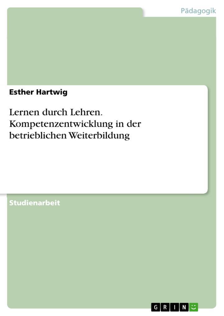 Lernen durch Lehren. Kompetenzentwicklung in der betrieblichen Weiterbildung als eBook von Esther Hartwig - GRIN Verlag