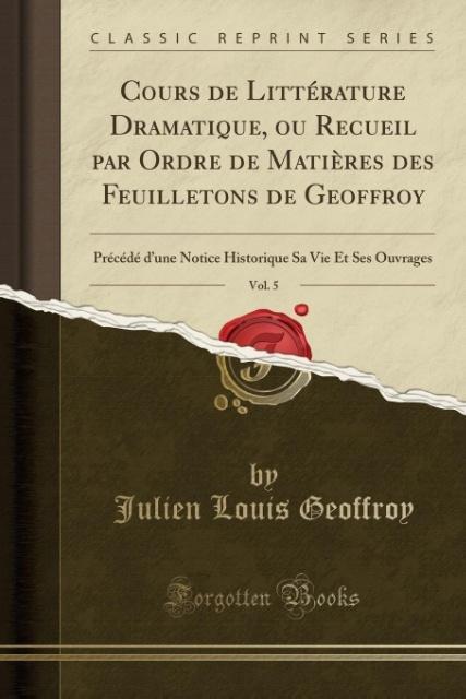 Cours de Littérature Dramatique, ou Recueil par Ordre de Matières des Feuilletons de Geoffroy, Vol. 5 als Taschenbuch von Julien Louis Geoffroy - Forgotten Books
