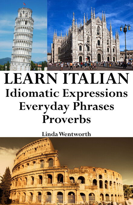 Learn Italian: Idiomatic Expressions ' Everyday Phrases ' Proverbs als eBook von Linda Wentworth