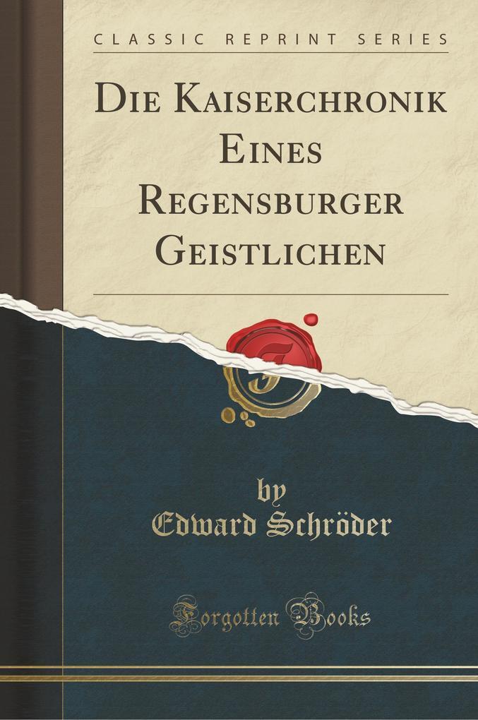 Die Kaiserchronik Eines Regensburger Geistlichen (Classic Reprint) als Buch von Edward Schröder