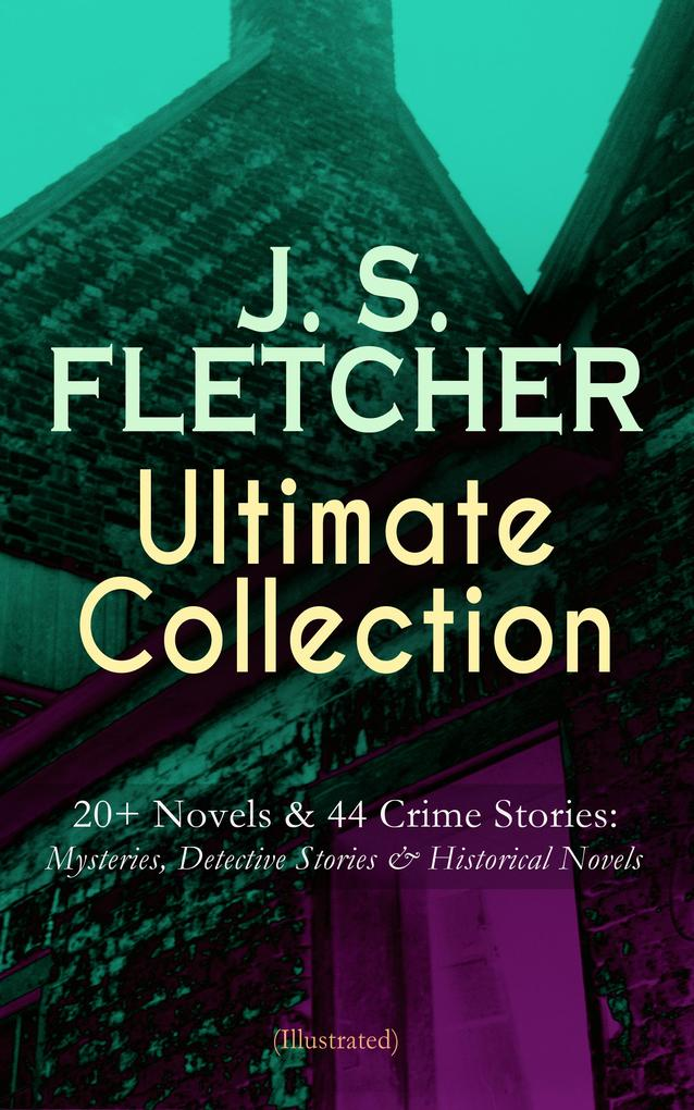 J. S. FLETCHER Ultimate Collection: 20+ Novels & 44 Crime Stories: Mysteries, Detective Stories & Historical Novels (Illustrated) als eBook