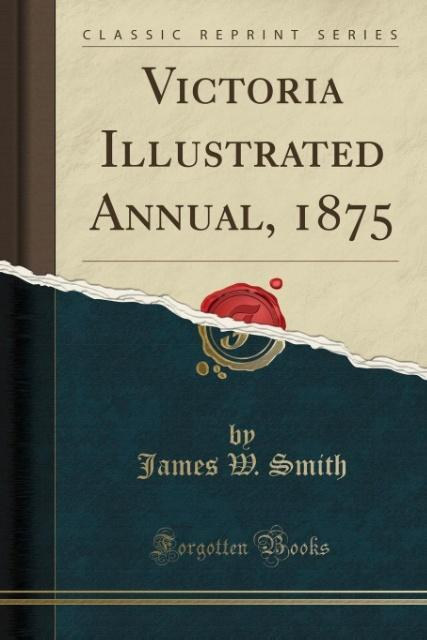Victoria Illustrated Annual, 1875 (Classic Reprint) als Taschenbuch von James W. Smith