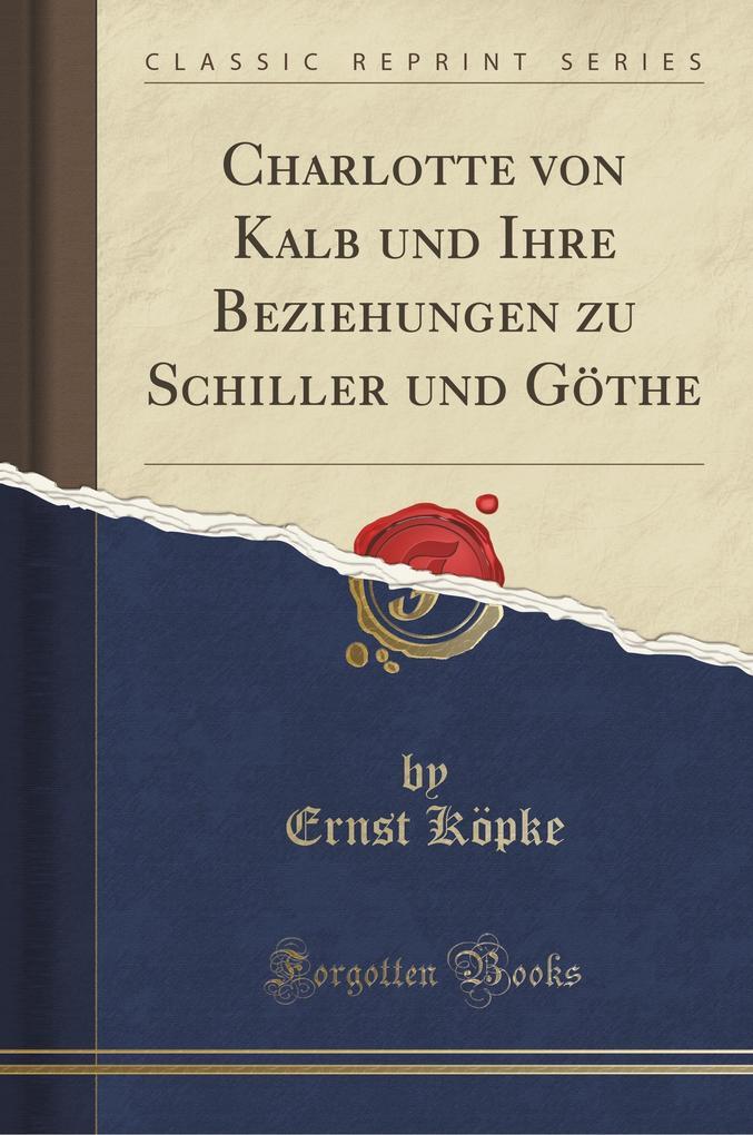 Charlotte von Kalb und Ihre Beziehungen zu Schiller und Göthe (Classic Reprint) als Buch von Ernst Köpke