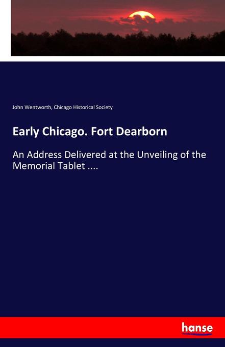 Early Chicago. Fort Dearborn als Buch von John Wentworth, Chicago Historical Society