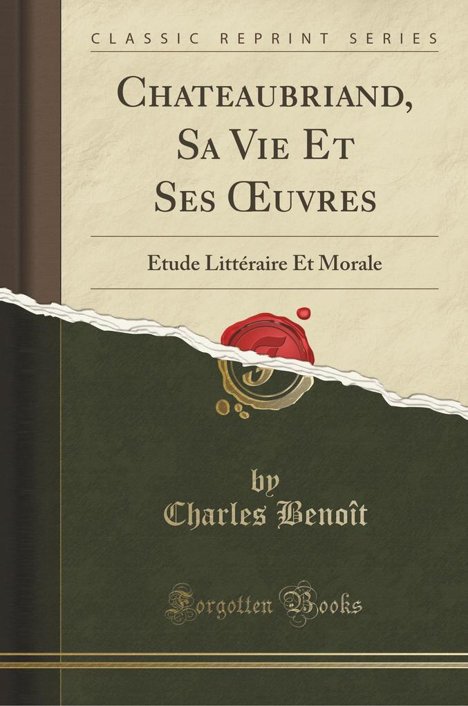Chateaubriand, Sa Vie Et Ses OEuvres