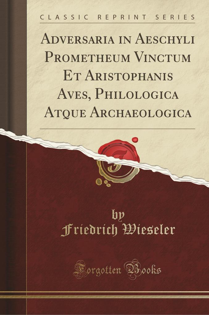 Adversaria in Aeschyli Prometheum Vinctum Et Aristophanis Aves, Philologica Atque Archaeologica (Classic Reprint)