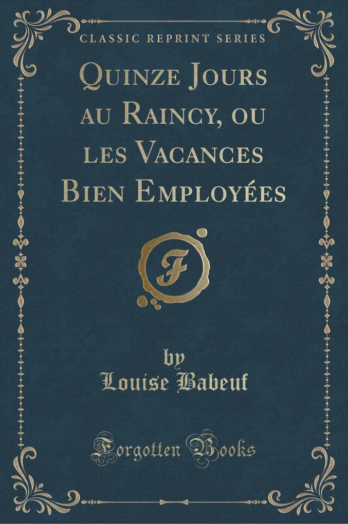 Quinze Jours au Raincy, ou les Vacances Bien Employées (Classic Reprint)