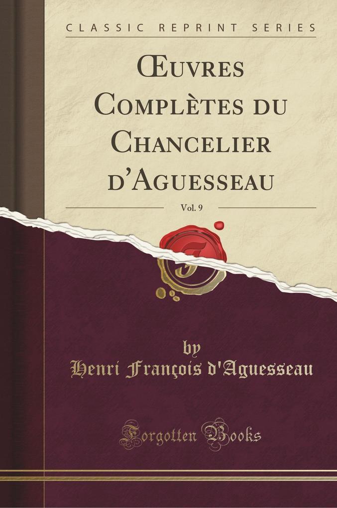 OEuvres Complètes du Chancelier d'Aguesseau, Vol. 9 (Classic Reprint)