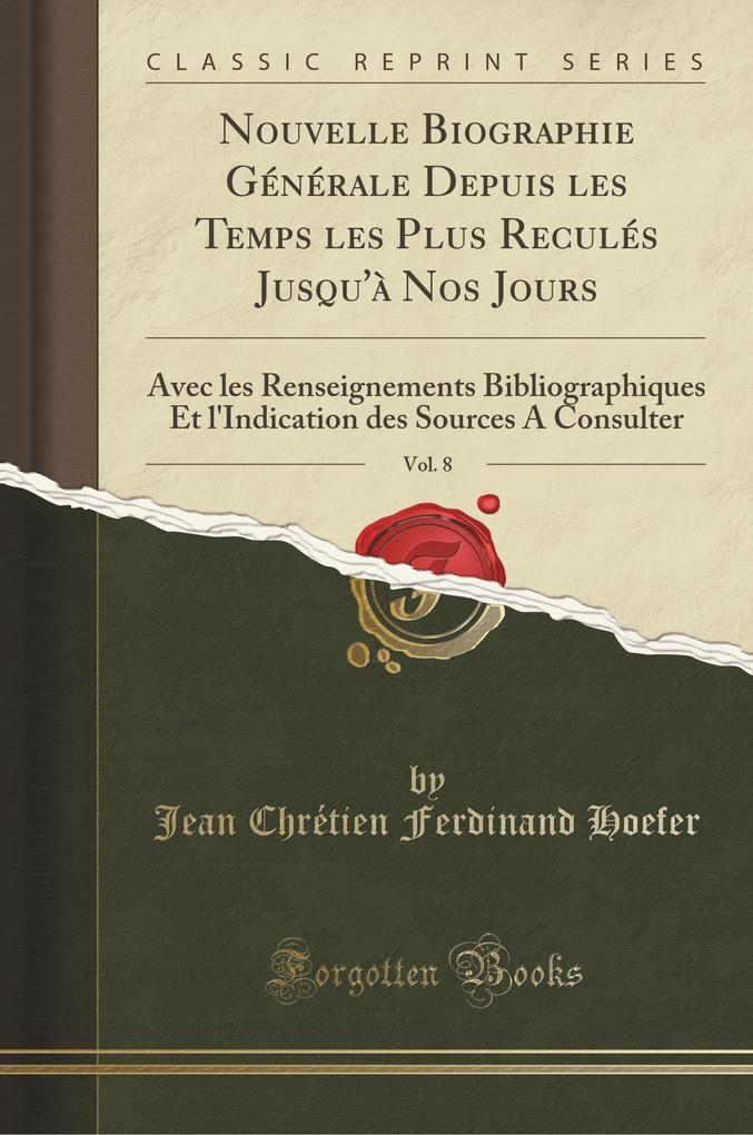Nouvelle Biographie Générale Depuis les Temps les Plus Reculés Jusqu'à Nos Jours, Vol. 8