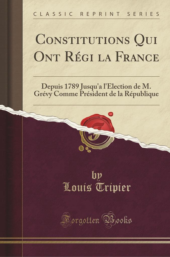 Constitutions Qui Ont Régi la France: Depuis 1789 Jusqu'a l'Élection de M. Grévy Comme Président de la République (Classic Reprint) (French Edition)