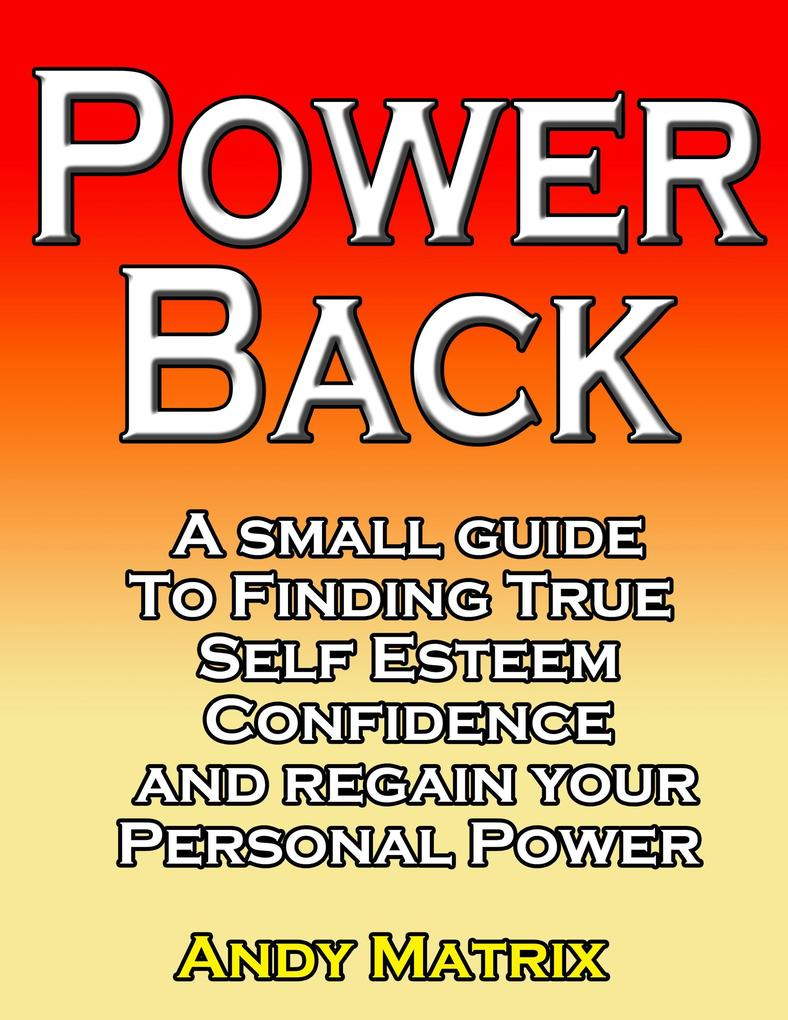 POWER BACK A small guide to finding true Self esteem, confidence and regain your personal power als eBook