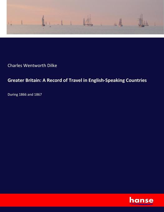 Greater Britain: A Record of Travel in English-Speaking Countries als Buch von Charles Wentworth Dilke