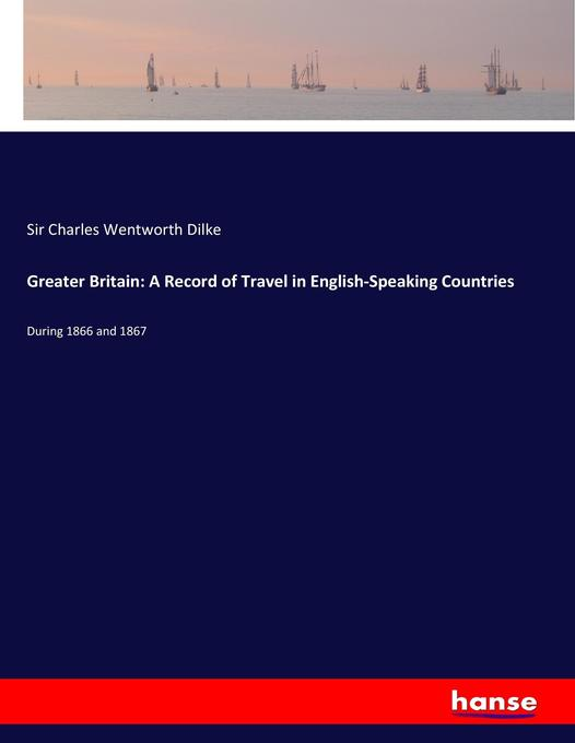 Greater Britain: A Record of Travel in English-Speaking Countries als Buch von Sir Charles Wentworth Dilke