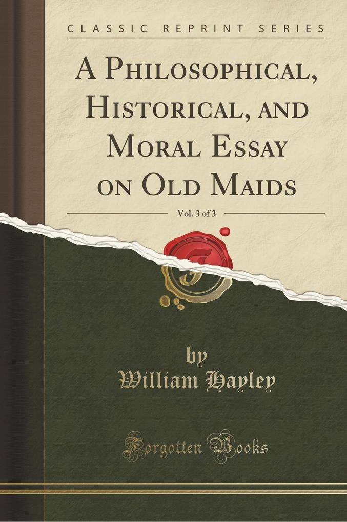 A Philosophical, Historical, and Moral Essay on Old Maids, Vol. 3 of 3 (Classic Reprint)