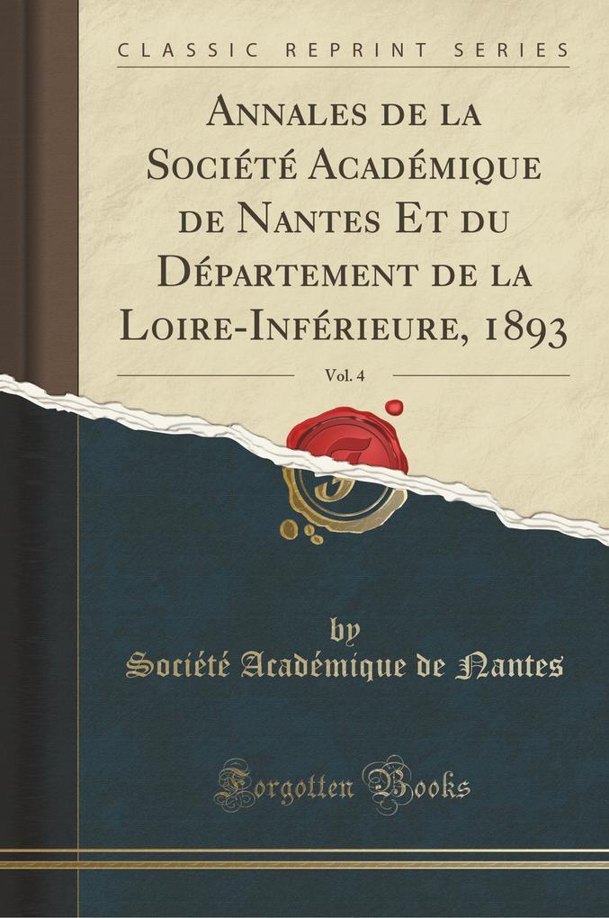 Annales de la Société Académique de Nantes Et du Département de la Loire-Inférieure, 1893, Vol. 4 (Classic Reprint)
