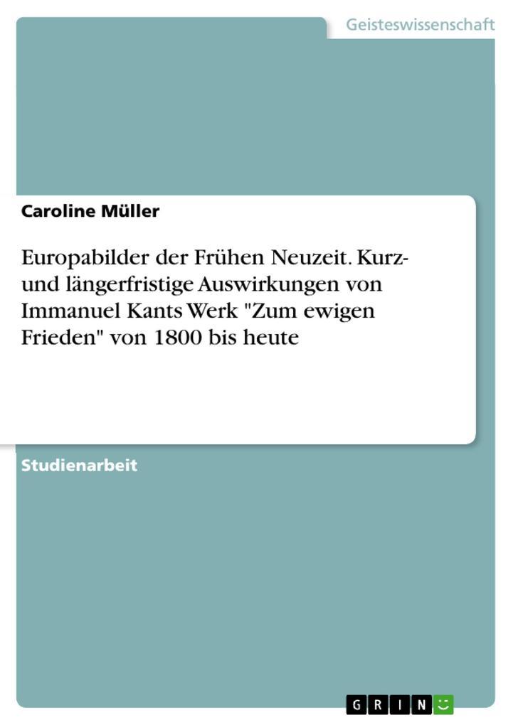 Europabilder der Frühen Neuzeit. Kurz- und längerfristige Auswirkungen von Immanuel Kants Werk Zum ewigen Frieden von 1800 bis heute