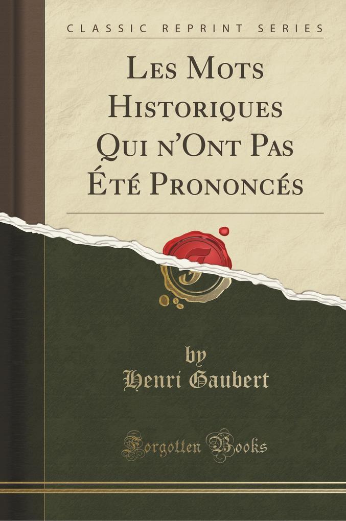 Les Mots Historiques Qui n'Ont Pas Été Prononcés (Classic Reprint)