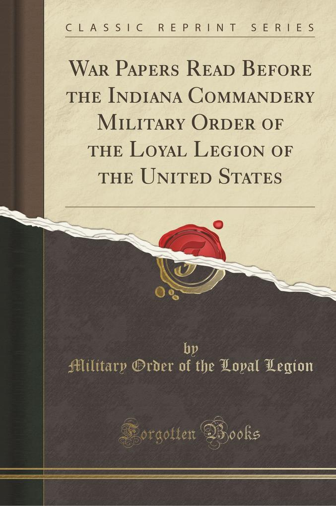 War Papers Read Before the Indiana Commandery Military Order of the Loyal Legion of the United States (Classic Reprint)