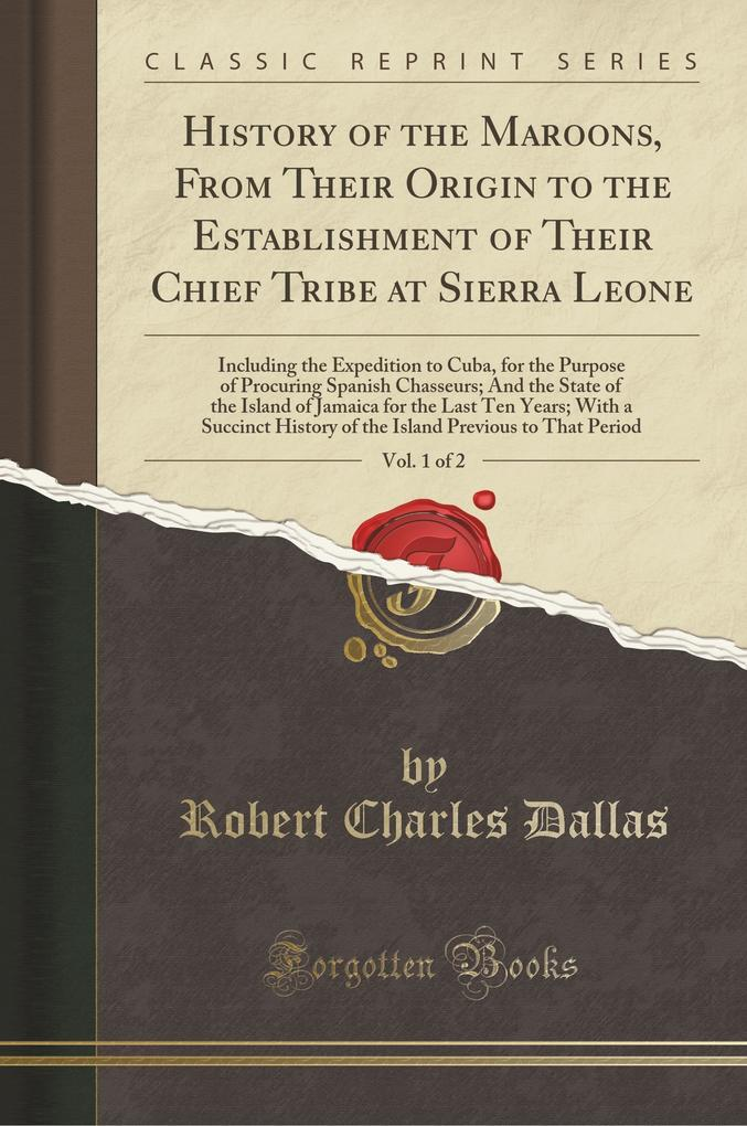 History of the Maroons, From Their Origin to the Establishment of Their Chief Tribe at Sierra Leone, Vol. 1 of 2