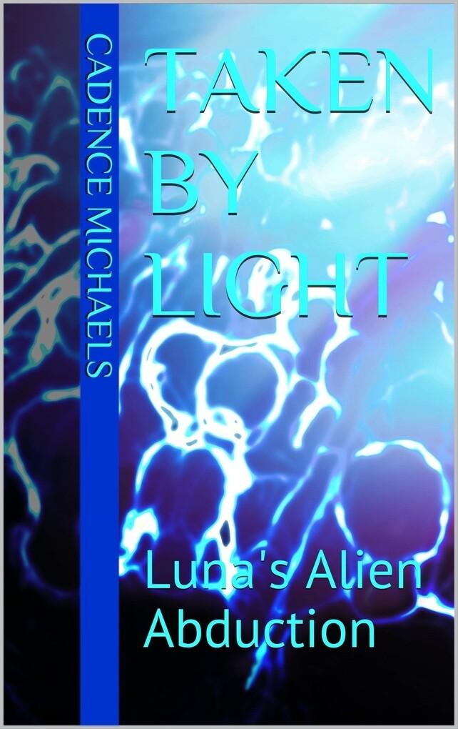 Taken By Light: Luna´s Alien Abduction als eBook von Cadence Michaels - Cadence Michaels