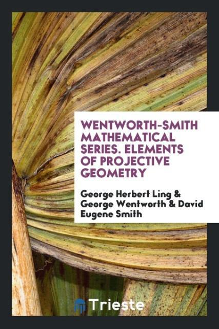Wentworth-smith mathematical series. Elements of projective geometry als Taschenbuch von George Herbert Ling, George Wen