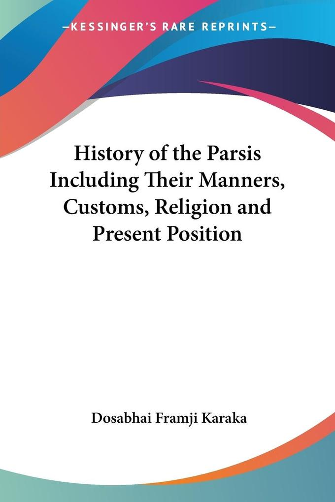 History of the Parsis Including Their Manners, Customs, Religion and Present Position als Taschenbuch
