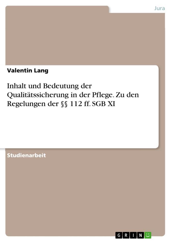 Inhalt und Bedeutung der Qualitätssicherung in der Pflege. Zu den Regelungen der §§ 112 ff. SGB XI als Buch