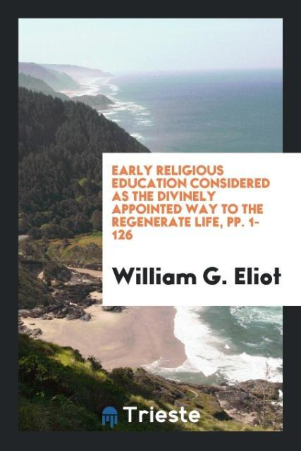 Early Religious Education Considered as the Divinely Appointed Way to the Regenerate Life, pp. 1-126 als Taschenbuch von William G. Eliot