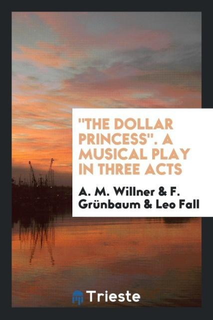 The Dollar Princess. A Musical Play in Three Ac...