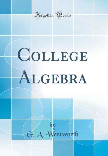 College Algebra (Classic Reprint) als Buch von G. A. Wentworth
