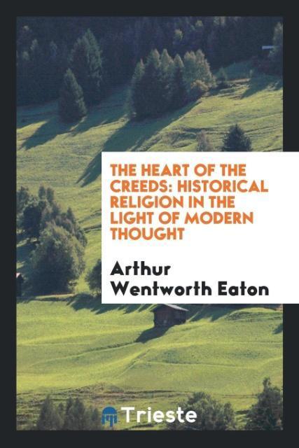 The Heart of the Creeds als Taschenbuch von Arthur Wentworth Eaton
