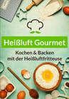 Heißluft Gourmet - Über 60 Heißluftfritteuse Rezepte zu jedem Anlass (Frühstück, Mittag, Snacks & Antipasti, Backen)