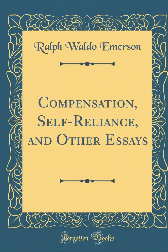Compensation, Self-Reliance, and Other Essays (Classic Reprint)