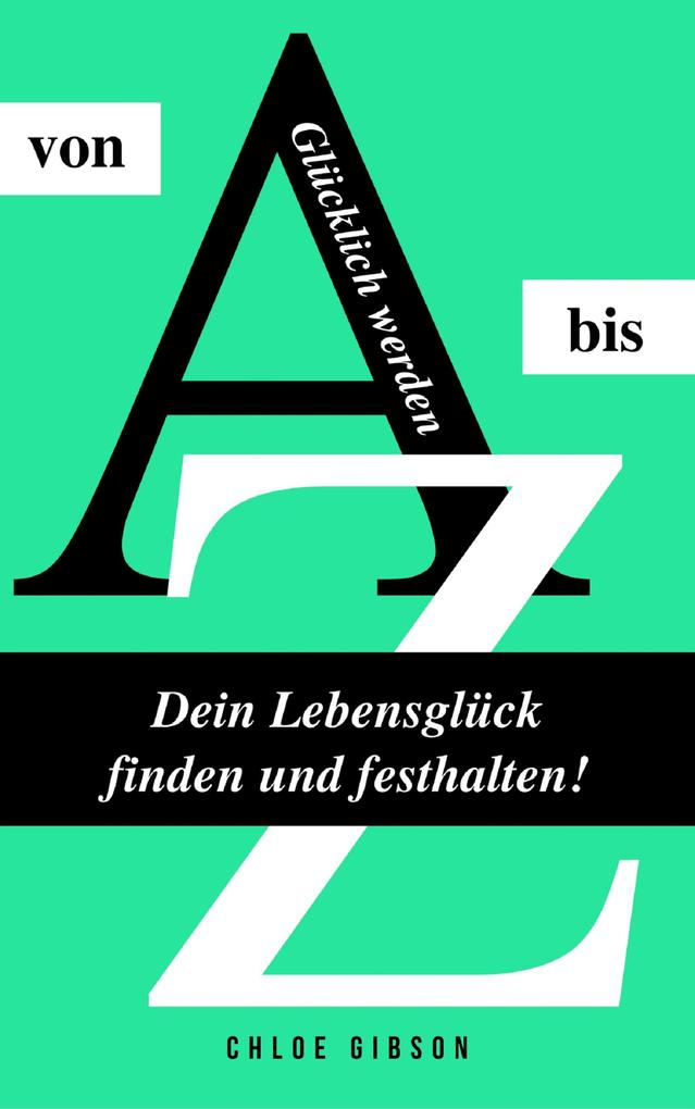 Glücklich werden von A bis Z: Dein Lebensglück finden und festhalten! als eBook