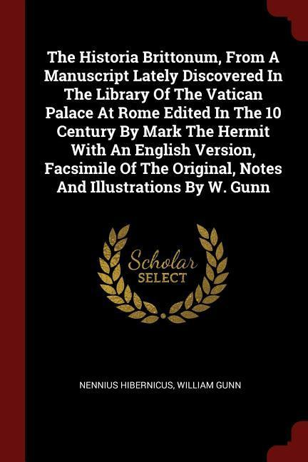 The Historia Brittonum, from a Manuscript Lately Discovered in the Library of the Vatican Palace at Rome Edited in the 10 Century by Mark the Hermit w als Taschenbuch