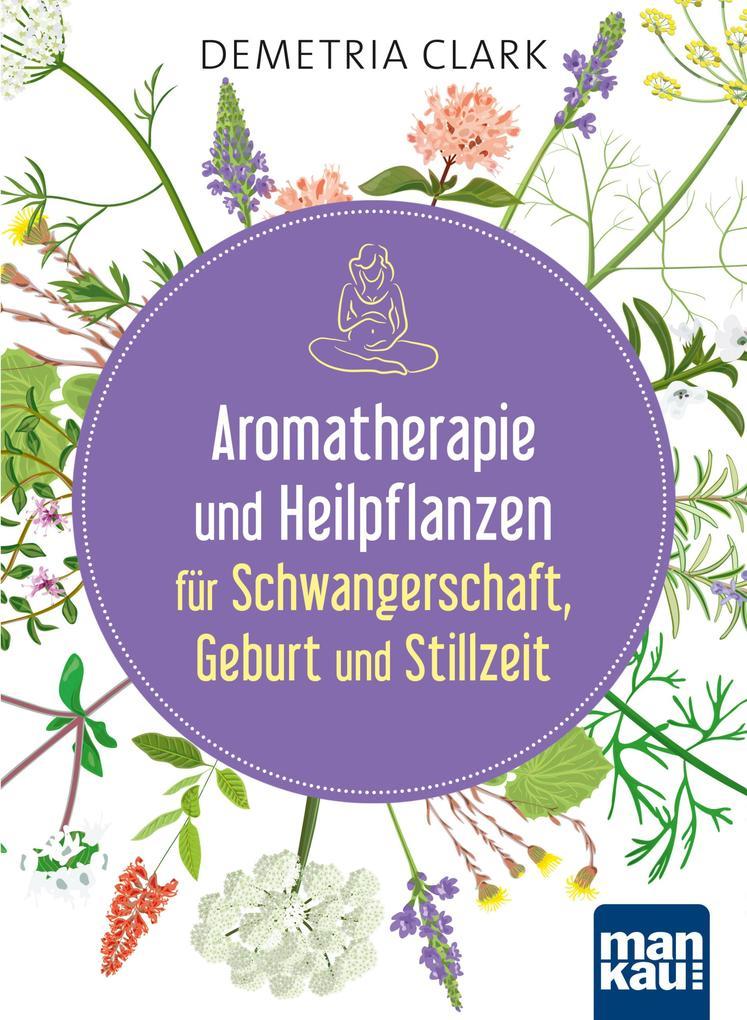 Aromatherapie und Heilpflanzen für Schwangerschaft, Geburt und Stillzeit als eBook
