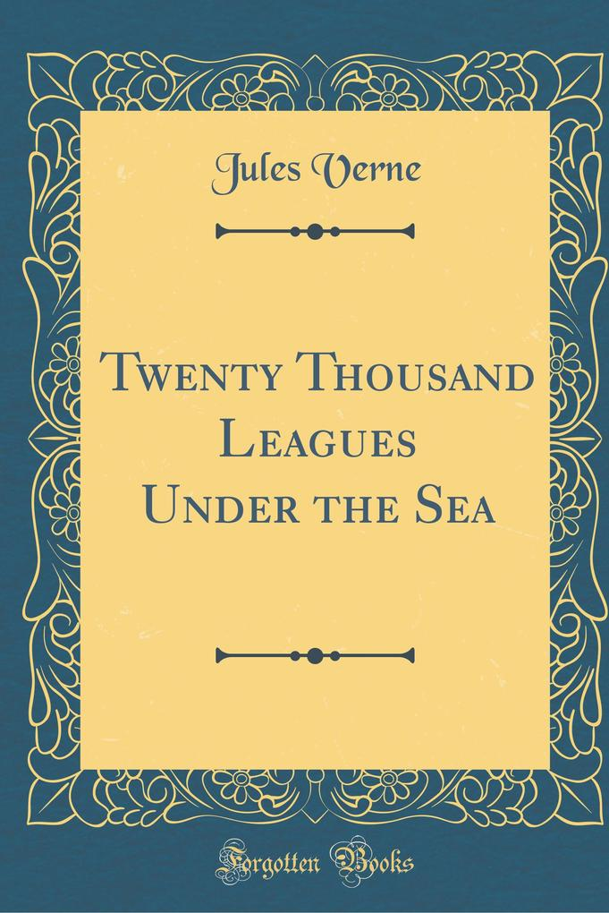 Twenty Thousand Leagues Under the Sea (Classic Reprint)