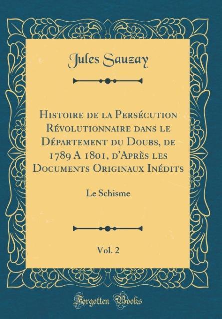 Histoire de la Persécution Révolutionnaire dans le Département du Doubs, de 1789 A 1801, d'Après les Documents Originaux