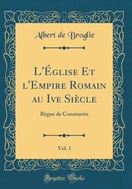 L´Église Et l´Empire Romain au Ive Siècle, Vol. 1 als Buch von Albert De Broglie
